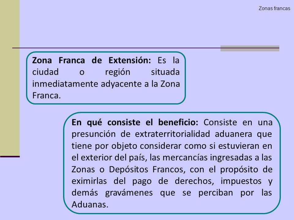 Zona Franca de Extensión: Es la ciudad o región situada inmediatamente adyacente a la Zona Franca. En qué consiste el beneficio: Consiste en una presu
