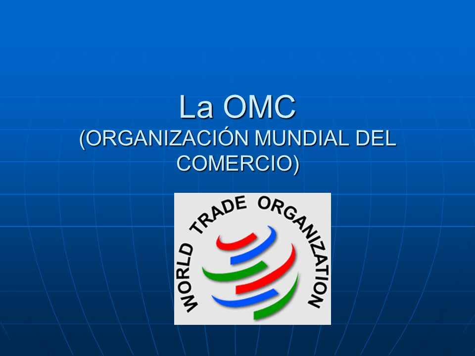 La OMC (ORGANIZACIÓN MUNDIAL DEL COMERCIO)