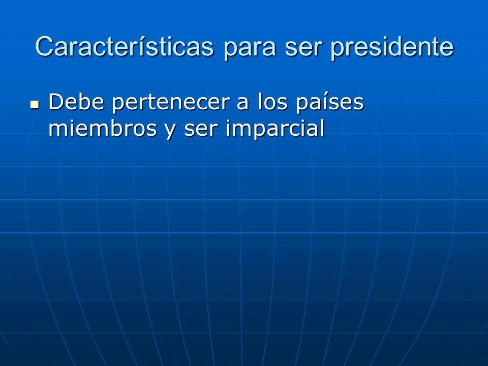 Características para ser presidente Debe pertenecer a los países miembros y ser imparcial Debe pertenecer a los países miembros y ser imparcial