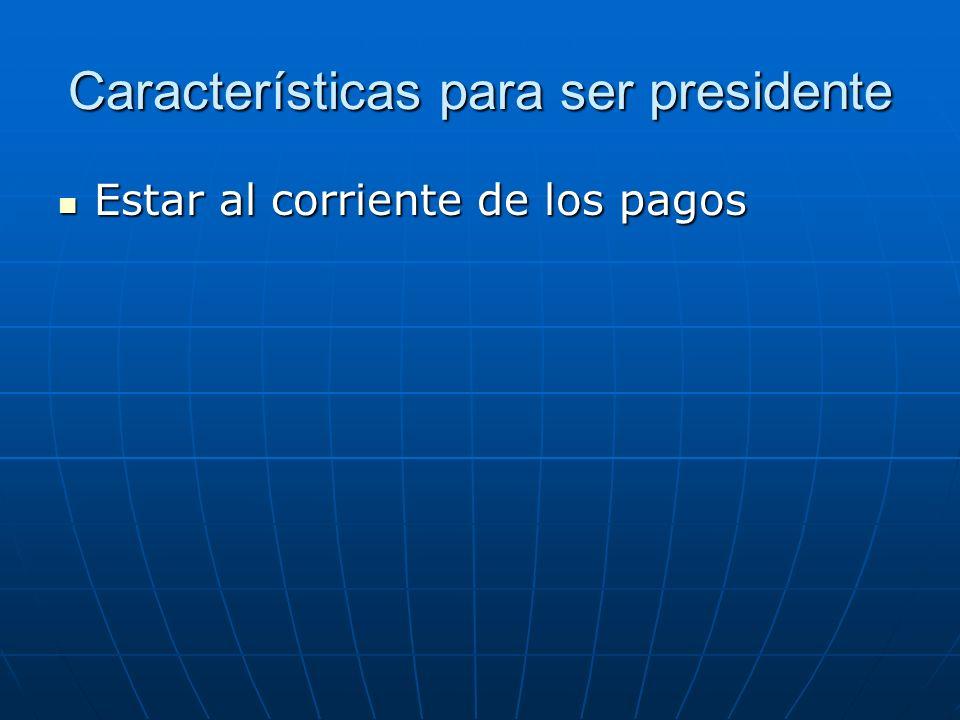 Características para ser presidente Estar al corriente de los pagos Estar al corriente de los pagos