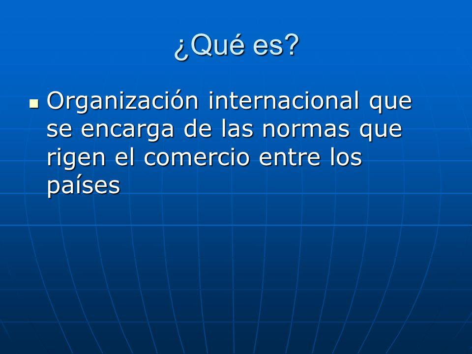 ¿Qué es? Organización internacional que se encarga de las normas que rigen el comercio entre los países Organización internacional que se encarga de l