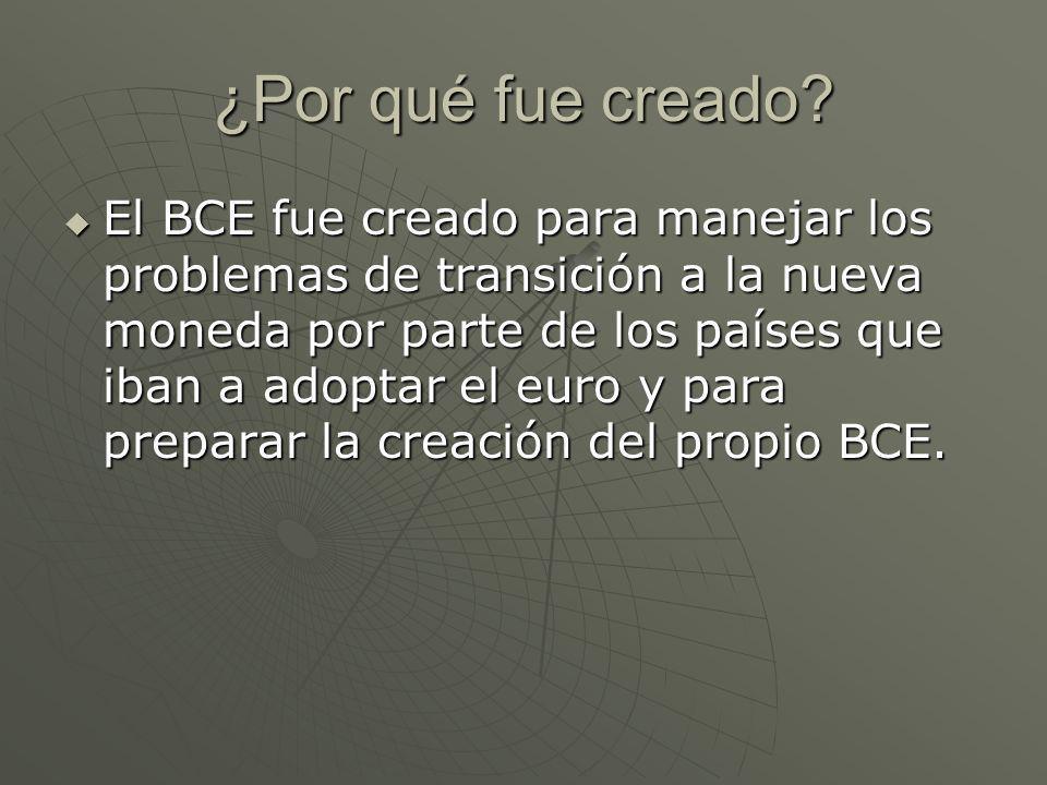 ¿Por qué fue creado? El BCE fue creado para manejar los problemas de transición a la nueva moneda por parte de los países que iban a adoptar el euro y