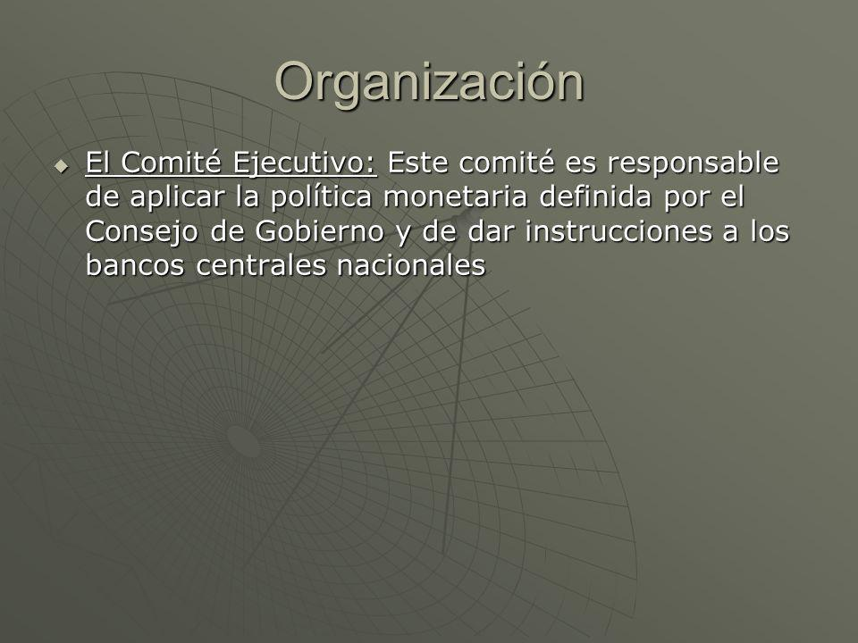 Organización El Comité Ejecutivo: Este comité es responsable de aplicar la política monetaria definida por el Consejo de Gobierno y de dar instruccion