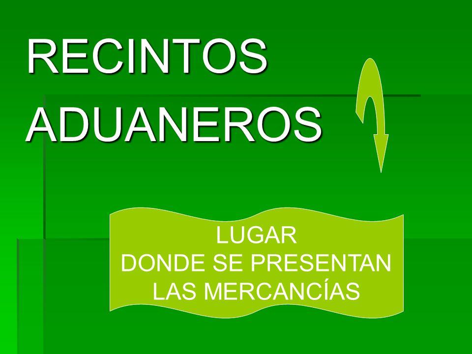 RECINTOSADUANEROS LUGAR DONDE SE PRESENTAN LAS MERCANCÍAS