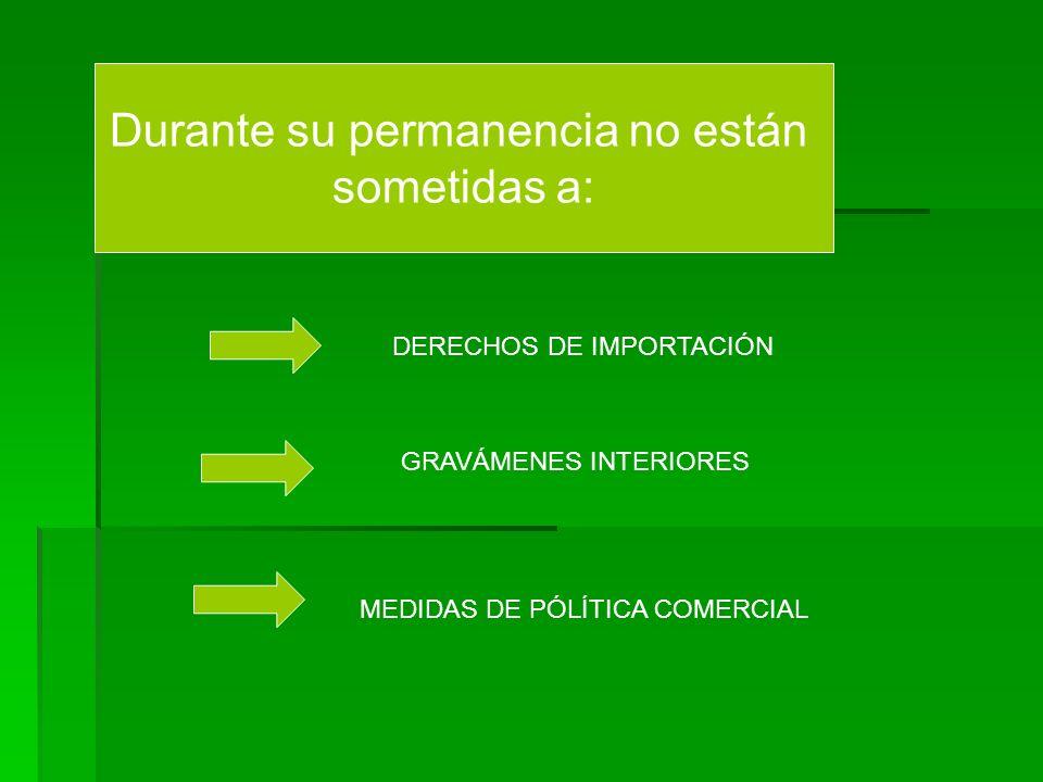 Durante su permanencia no están sometidas a: DERECHOS DE IMPORTACIÓN GRAVÁMENES INTERIORES MEDIDAS DE PÓLÍTICA COMERCIAL