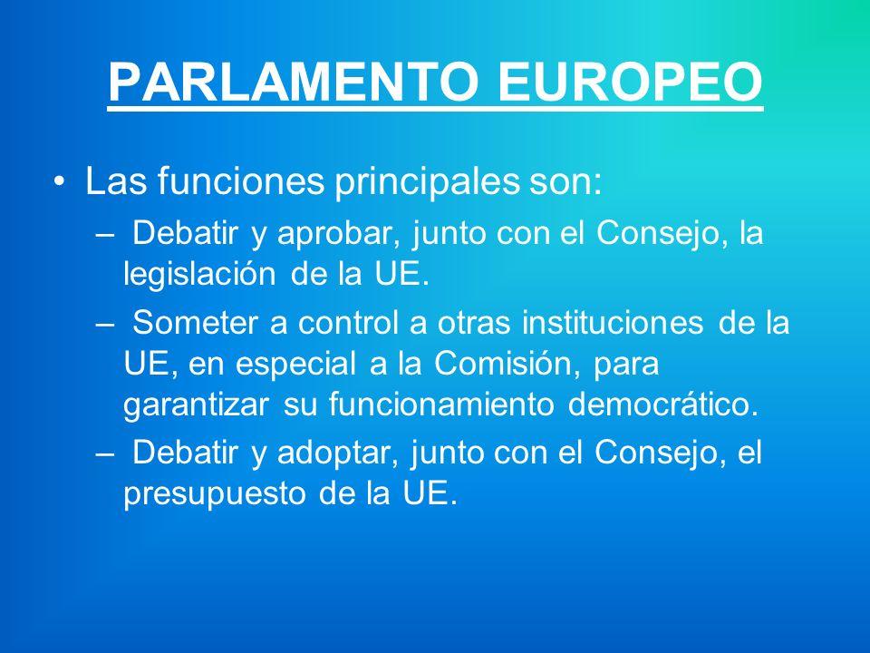 PARLAMENTO EUROPEO Las funciones principales son: – Debatir y aprobar, junto con el Consejo, la legislación de la UE.