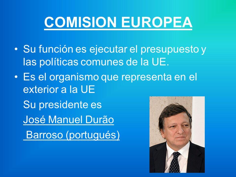 COMISION EUROPEA Su función es ejecutar el presupuesto y las políticas comunes de la UE.