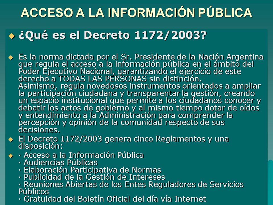 ACCESO A LA INFORMACIÓN PÚBLICA ¿Qué es el Decreto 1172/2003? ¿Qué es el Decreto 1172/2003? Es la norma dictada por el Sr. Presidente de la Nación Arg