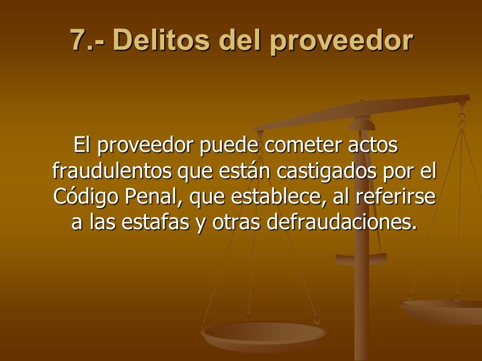 7.- Delitos del proveedor El proveedor puede cometer actos fraudulentos que están castigados por el Código Penal, que establece, al referirse a las es