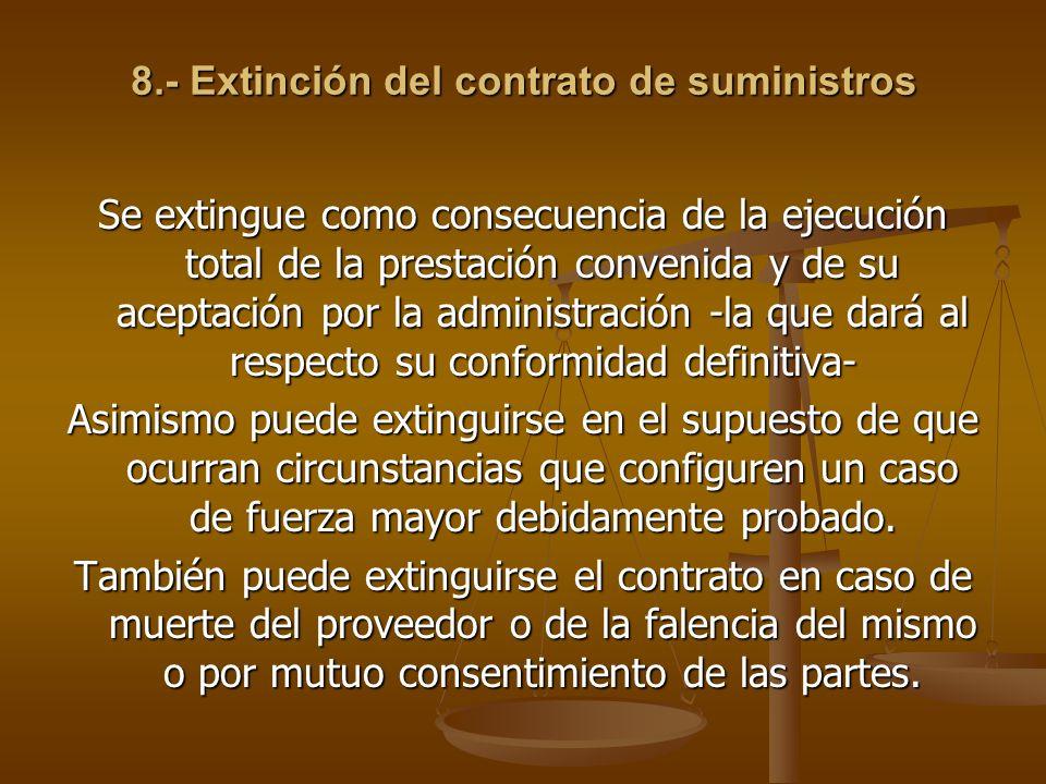 8.- Extinción del contrato de suministros Se extingue como consecuencia de la ejecución total de la prestación convenida y de su aceptación por la adm