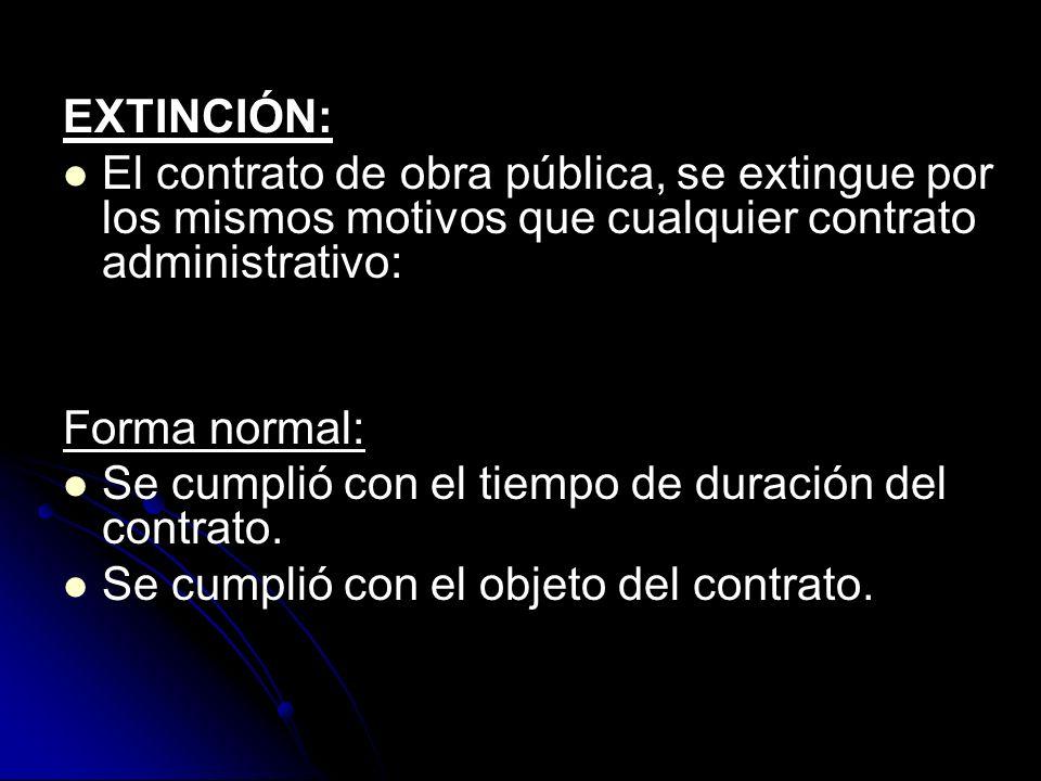 EXTINCIÓN: El contrato de obra pública, se extingue por los mismos motivos que cualquier contrato administrativo: Forma normal: Se cumplió con el tiem