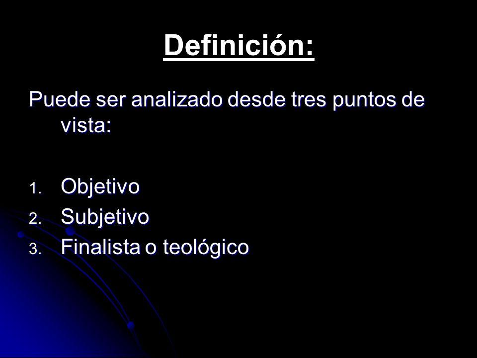 Definición: Puede ser analizado desde tres puntos de vista: 1. Objetivo 2. Subjetivo 3. Finalista o teológico