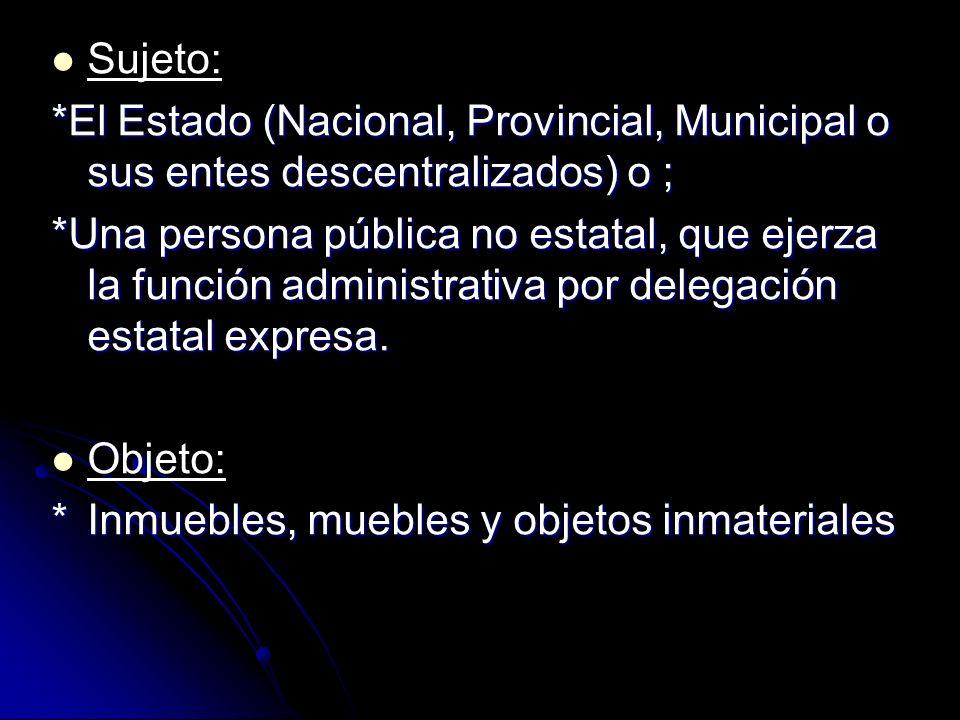 Sujeto: *El Estado (Nacional, Provincial, Municipal o sus entes descentralizados) o ; *Una persona pública no estatal, que ejerza la función administr