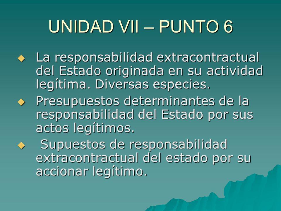 UNIDAD VII – PUNTO 6 La responsabilidad extracontractual del Estado originada en su actividad legítima. Diversas especies. La responsabilidad extracon