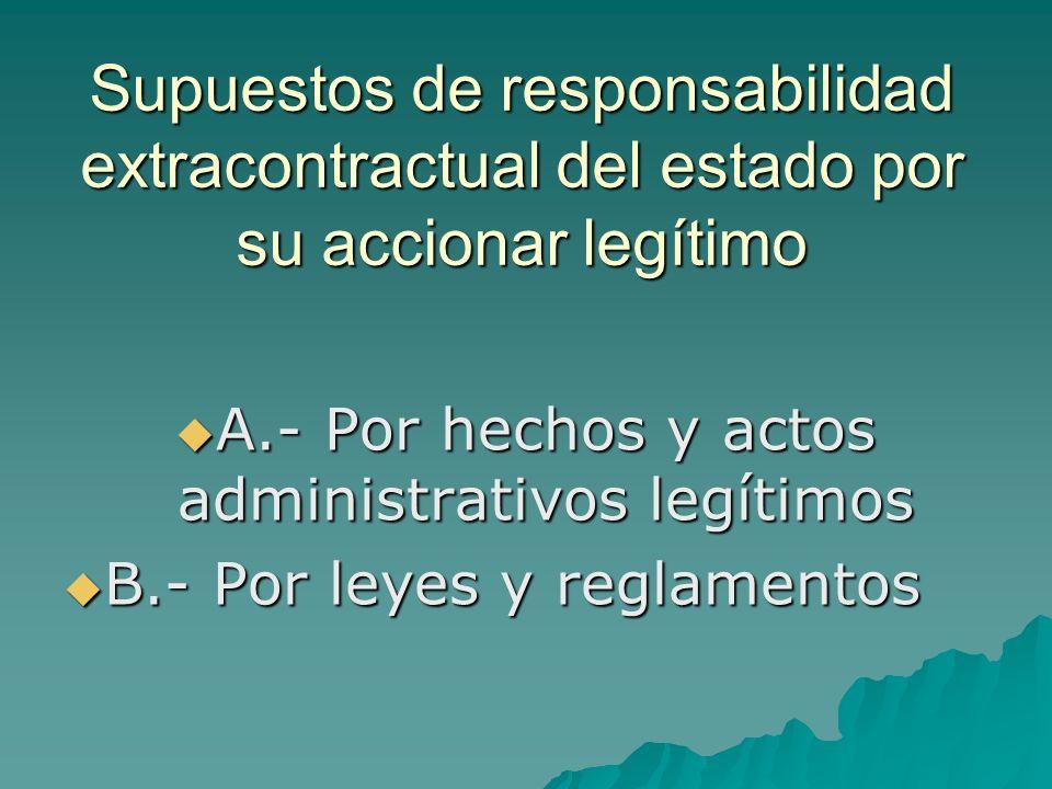 Supuestos de responsabilidad extracontractual del estado por su accionar legítimo A.- Por hechos y actos administrativos legítimos A.- Por hechos y ac