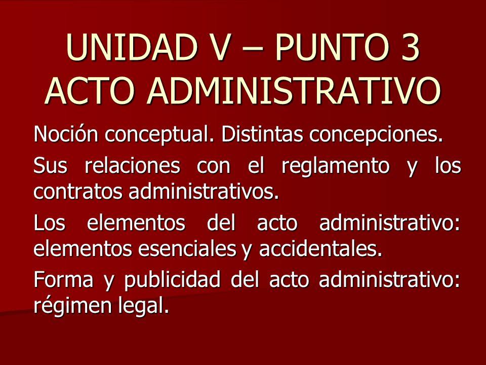 UNIDAD V – PUNTO 3 ACTO ADMINISTRATIVO Noción conceptual. Distintas concepciones. Sus relaciones con el reglamento y los contratos administrativos. Lo