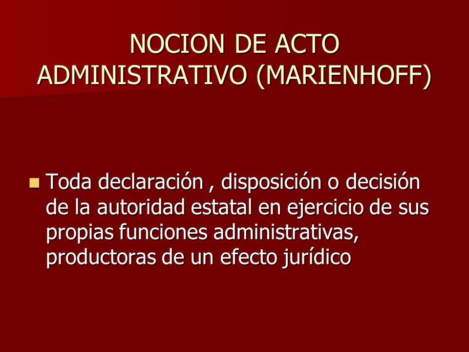 NOCION DE ACTO ADMINISTRATIVO (MARIENHOFF) Toda declaración, disposición o decisión de la autoridad estatal en ejercicio de sus propias funciones admi