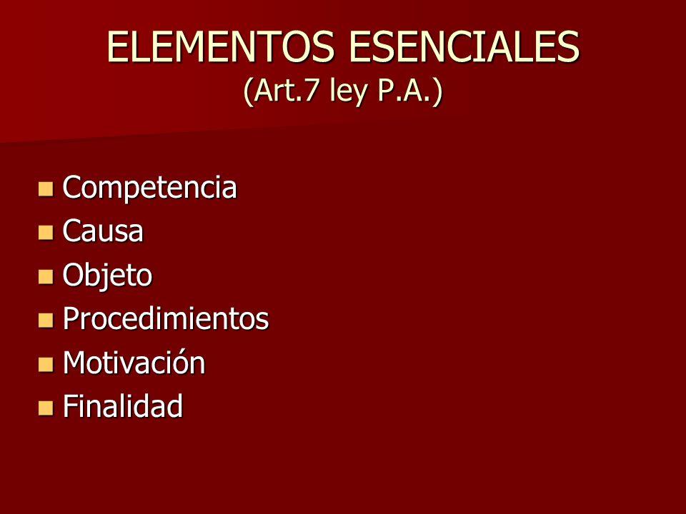 ELEMENTOS ESENCIALES (Art.7 ley P.A.) Competencia Competencia Causa Causa Objeto Objeto Procedimientos Procedimientos Motivación Motivación Finalidad
