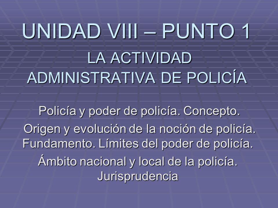 UNIDAD VIII – PUNTO 1 LA ACTIVIDAD ADMINISTRATIVA DE POLICÍA Policía y poder de policía. Concepto. Policía y poder de policía. Concepto. Origen y evol