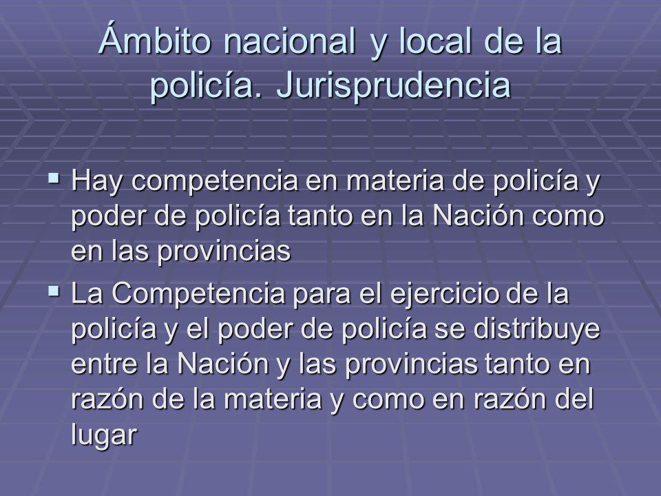 Ámbito nacional y local de la policía. Jurisprudencia Hay competencia en materia de policía y poder de policía tanto en la Nación como en las provinci