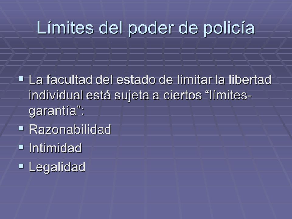 Límites del poder de policía La facultad del estado de limitar la libertad individual está sujeta a ciertos límites- garantía: La facultad del estado