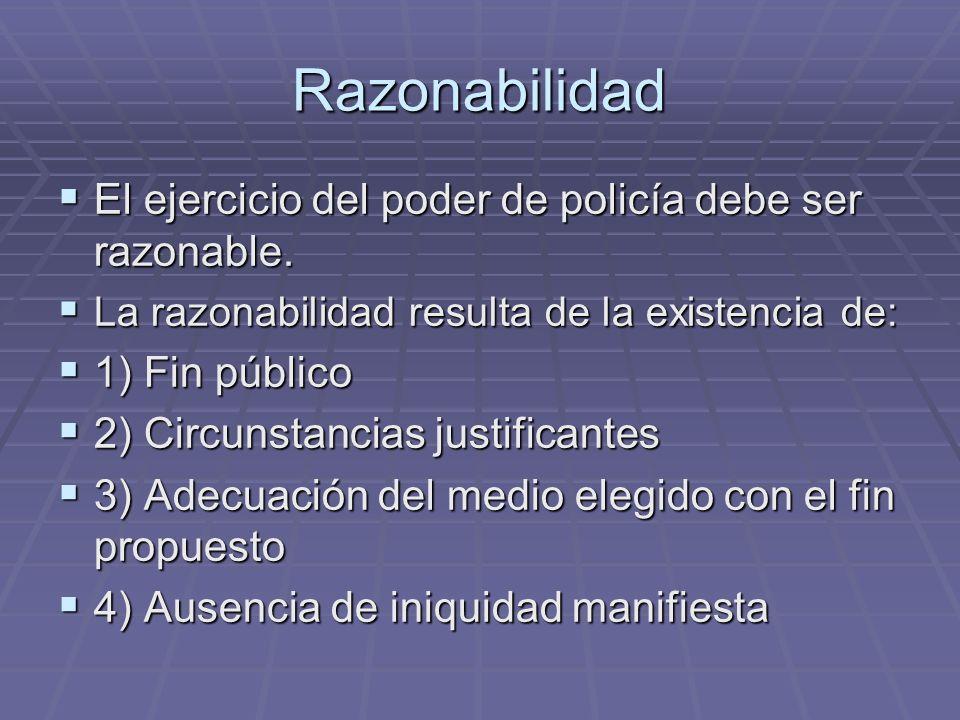 Razonabilidad El ejercicio del poder de policía debe ser razonable. El ejercicio del poder de policía debe ser razonable. La razonabilidad resulta de