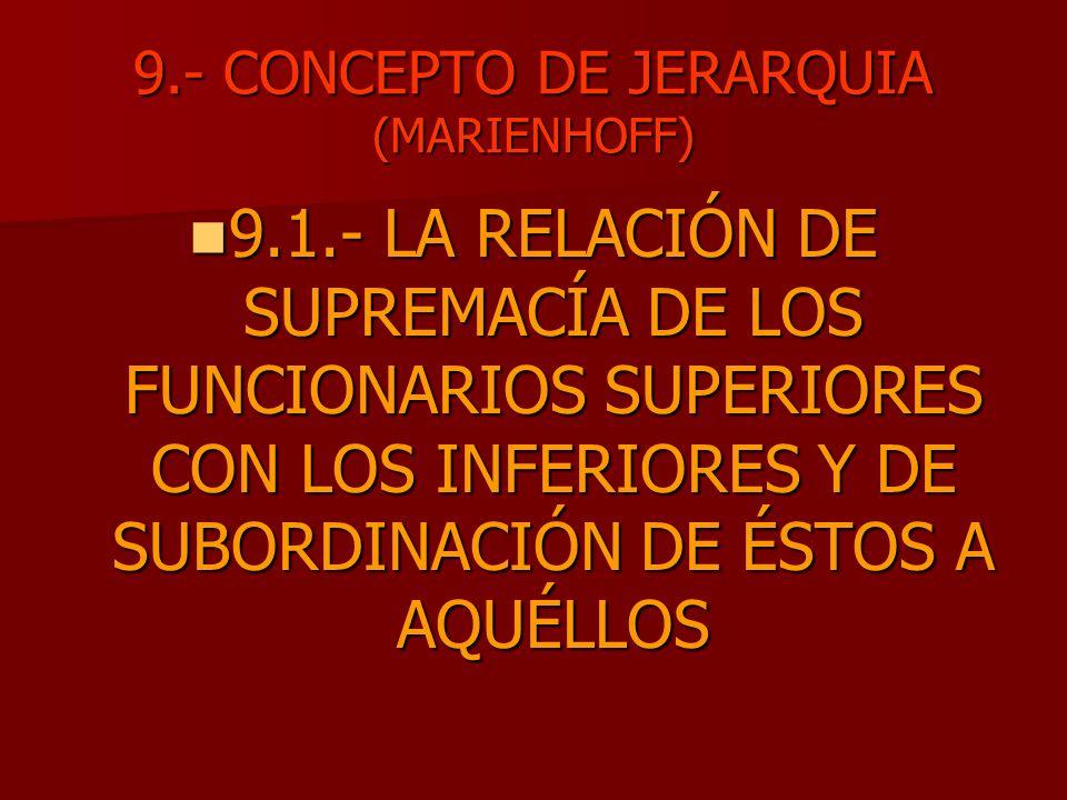 9.- CONCEPTO DE JERARQUIA (MARIENHOFF) 9.1.- LA RELACIÓN DE SUPREMACÍA DE LOS FUNCIONARIOS SUPERIORES CON LOS INFERIORES Y DE SUBORDINACIÓN DE ÉSTOS A