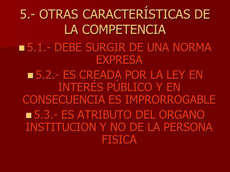 5.- OTRAS CARACTERÍSTICAS DE LA COMPETENCIA 5.1.- DEBE SURGIR DE UNA NORMA EXPRESA 5.1.- DEBE SURGIR DE UNA NORMA EXPRESA 5.2.- ES CREADA POR LA LEY E