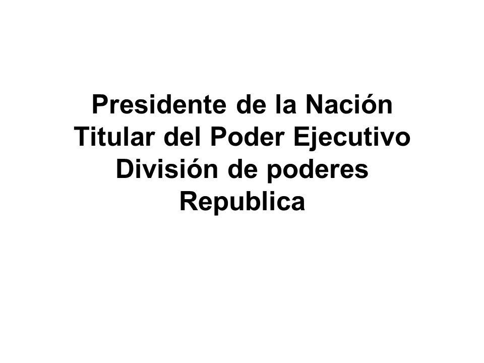 Presidente de la Nación Titular del Poder Ejecutivo División de poderes Republica