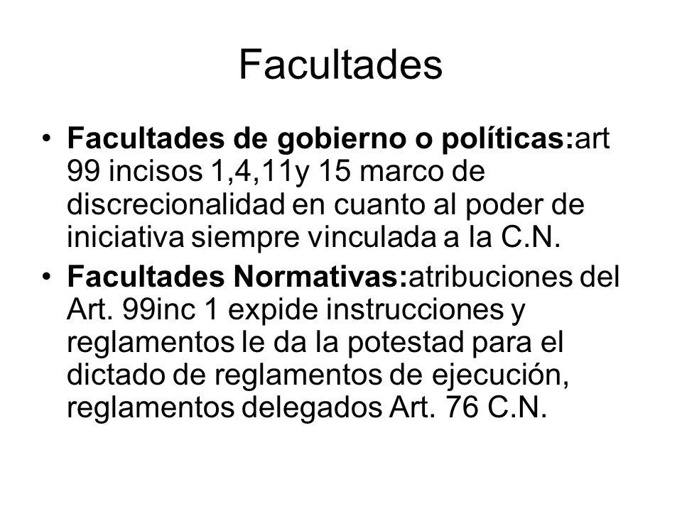Facultades Facultades de gobierno o políticas:art 99 incisos 1,4,11y 15 marco de discrecionalidad en cuanto al poder de iniciativa siempre vinculada a
