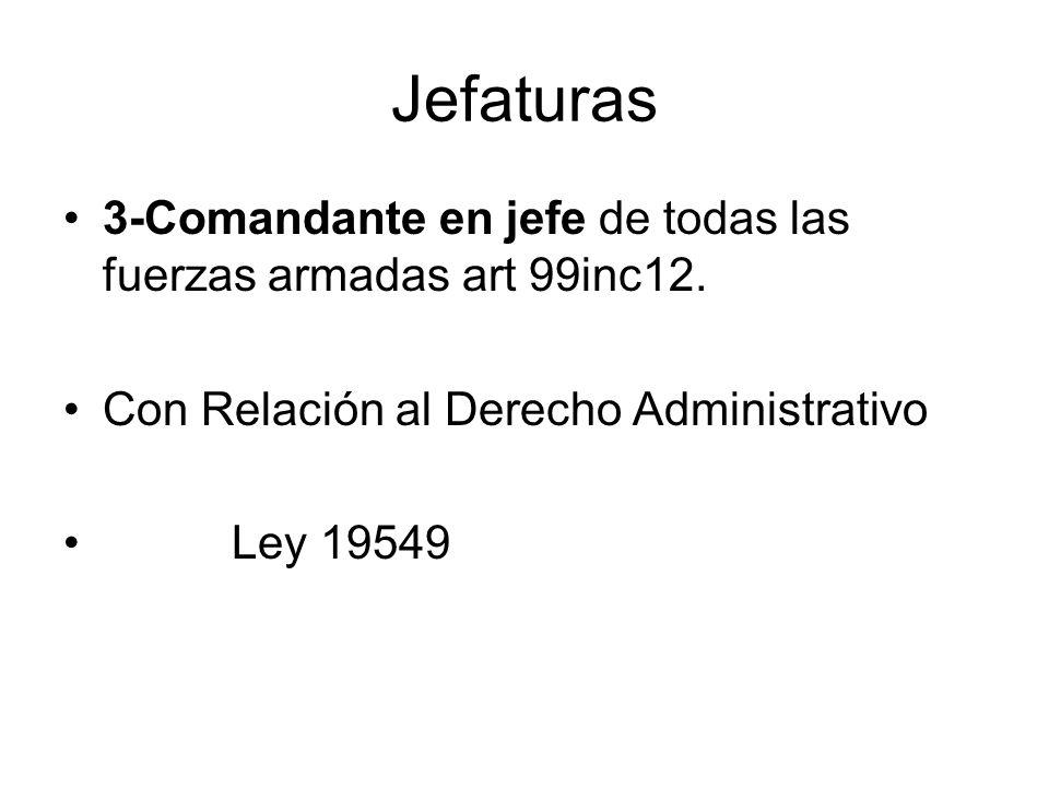 Jefaturas 3-Comandante en jefe de todas las fuerzas armadas art 99inc12. Con Relación al Derecho Administrativo Ley 19549