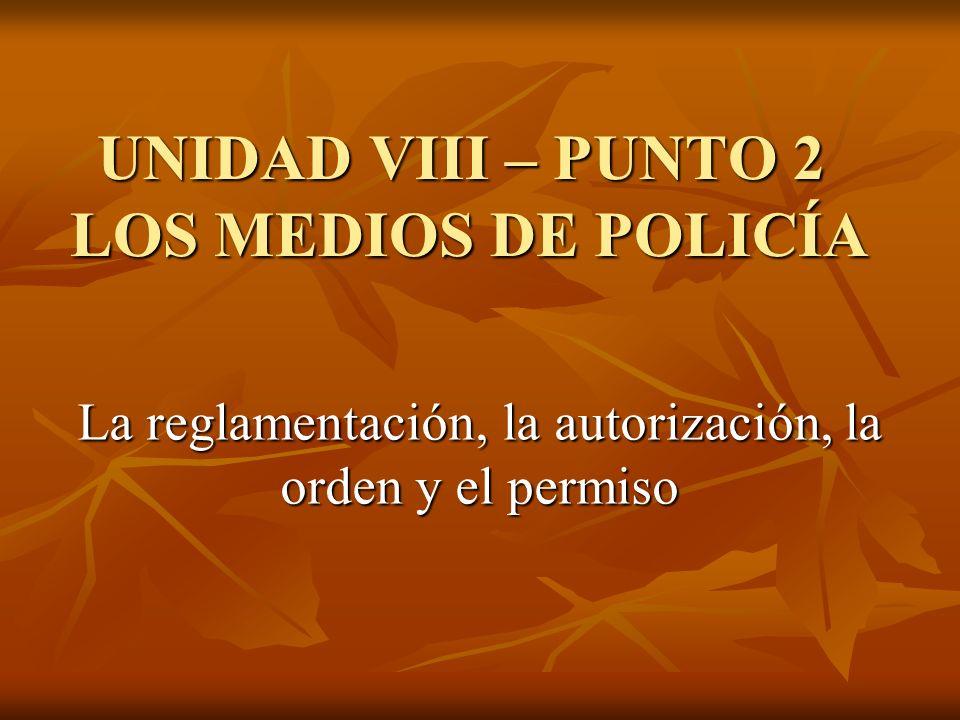 UNIDAD VIII – PUNTO 2 LOS MEDIOS DE POLICÍA La reglamentación, la autorización, la orden y el permiso