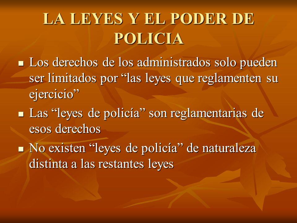 LA LEYES Y EL PODER DE POLICIA Los derechos de los administrados solo pueden ser limitados por las leyes que reglamenten su ejercicio Los derechos de