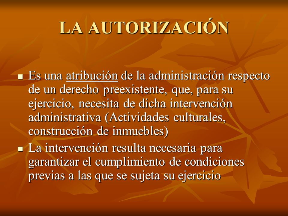LA AUTORIZACIÓN Es una atribución de la administración respecto de un derecho preexistente, que, para su ejercicio, necesita de dicha intervención adm