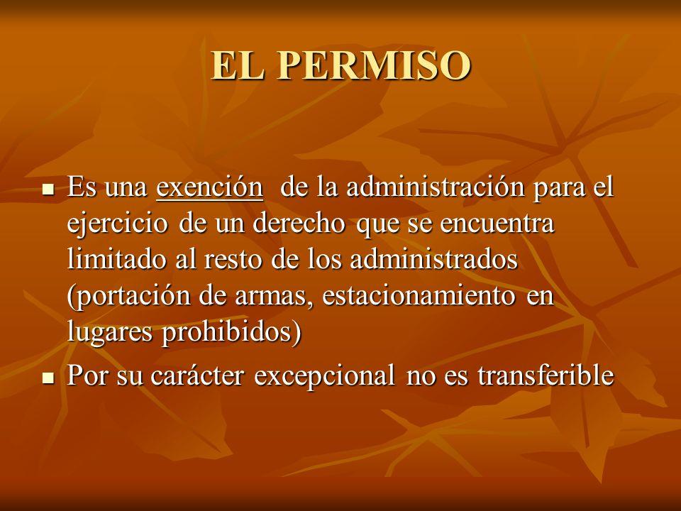 EL PERMISO Es una exención de la administración para el ejercicio de un derecho que se encuentra limitado al resto de los administrados (portación de