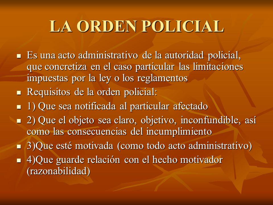 LA ORDEN POLICIAL Es una acto administrativo de la autoridad policial, que concretiza en el caso particular las limitaciones impuestas por la ley o lo