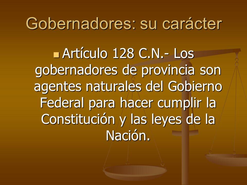 Gobernadores: su carácter Artículo 128 C.N.- Los gobernadores de provincia son agentes naturales del Gobierno Federal para hacer cumplir la Constituci