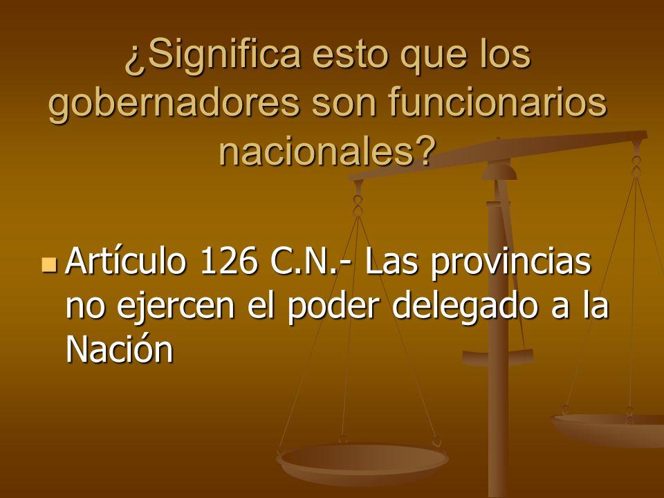 ¿Significa esto que los gobernadores son funcionarios nacionales? Artículo 126 C.N.- Las provincias no ejercen el poder delegado a la Nación Artículo