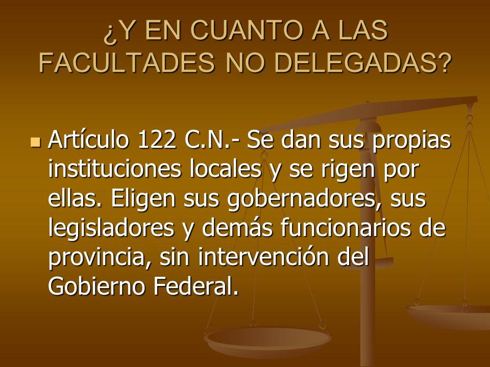 ¿Y EN CUANTO A LAS FACULTADES NO DELEGADAS? Artículo 122 C.N.- Se dan sus propias instituciones locales y se rigen por ellas. Eligen sus gobernadores,