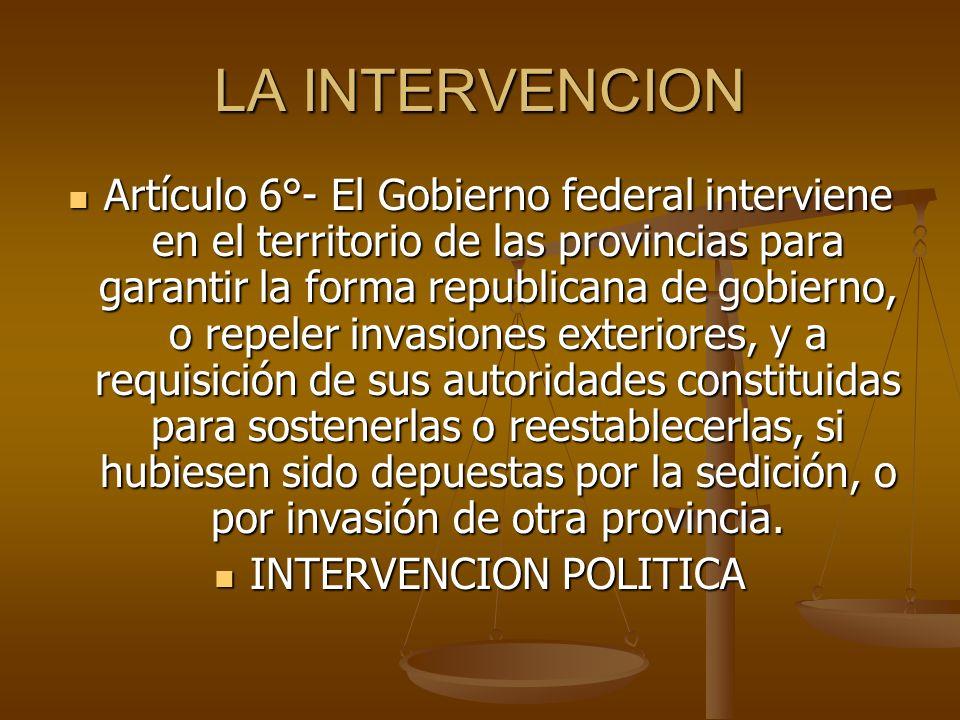 LA INTERVENCION Artículo 6°- El Gobierno federal interviene en el territorio de las provincias para garantir la forma republicana de gobierno, o repel