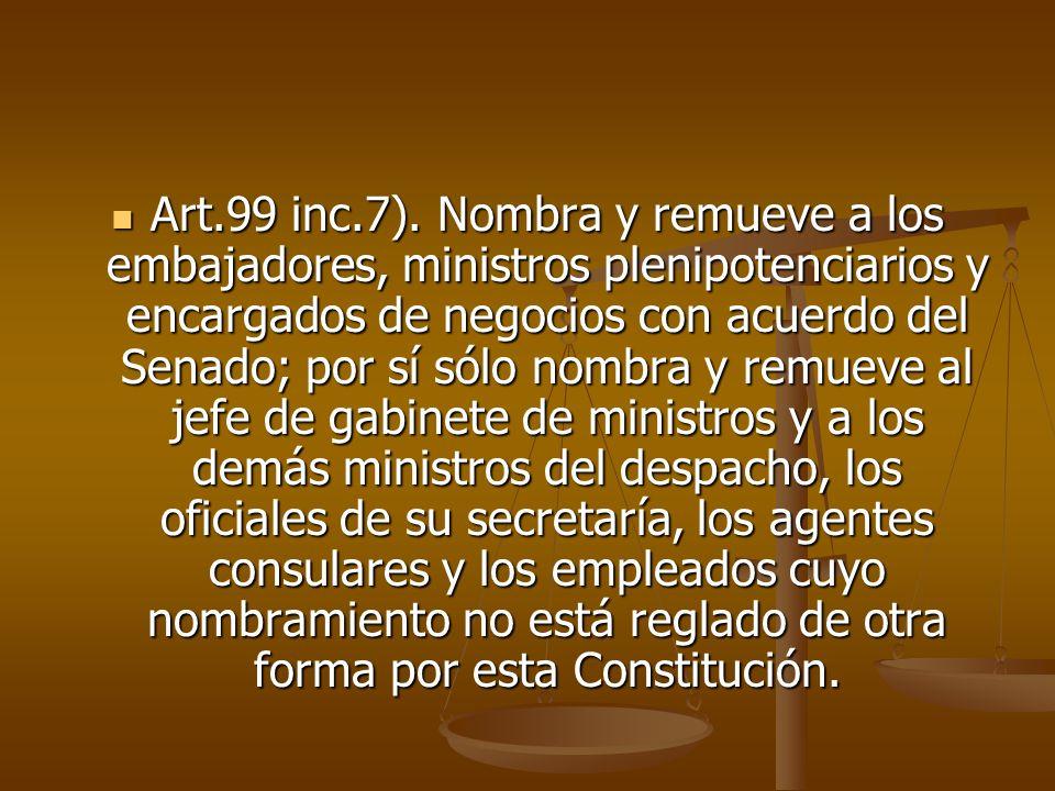 Art.99 inc.7). Nombra y remueve a los embajadores, ministros plenipotenciarios y encargados de negocios con acuerdo del Senado; por sí sólo nombra y r