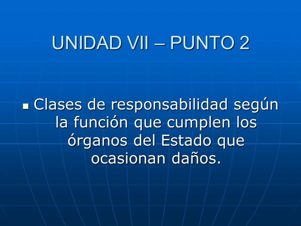 UNIDAD VII – PUNTO 2 Clases de responsabilidad según la función que cumplen los órganos del Estado que ocasionan daños. Clases de responsabilidad segú