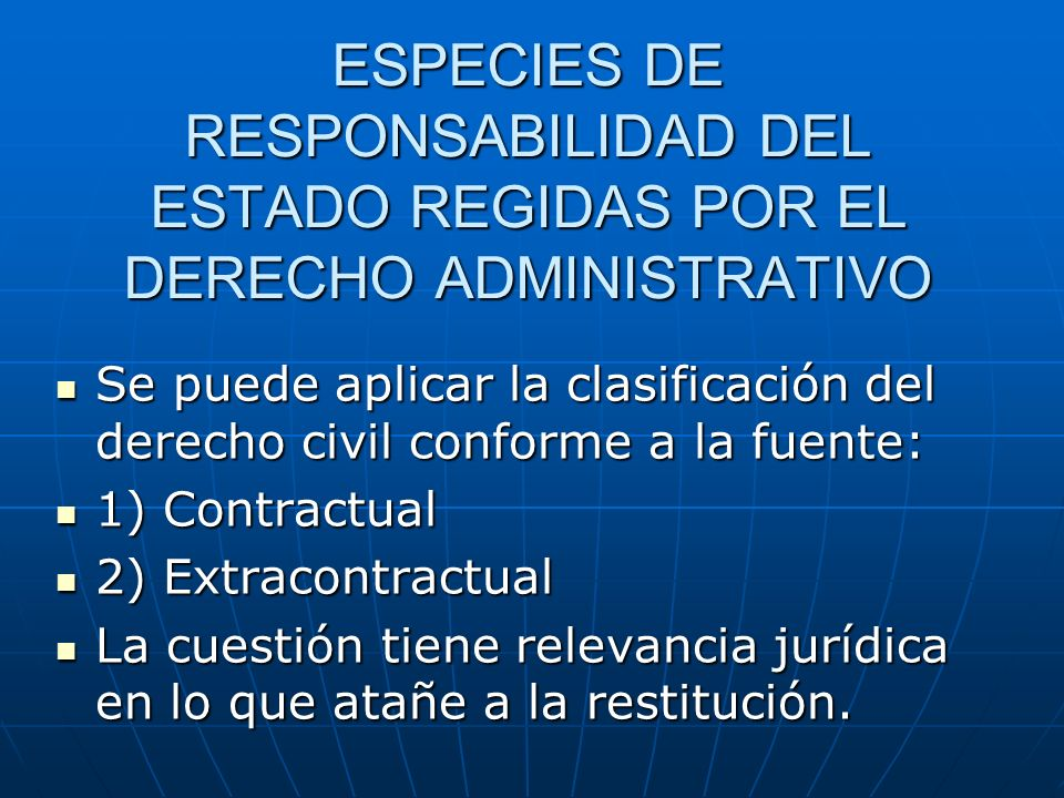 ESPECIES DE RESPONSABILIDAD DEL ESTADO REGIDAS POR EL DERECHO ADMINISTRATIVO Se puede aplicar la clasificación del derecho civil conforme a la fuente: