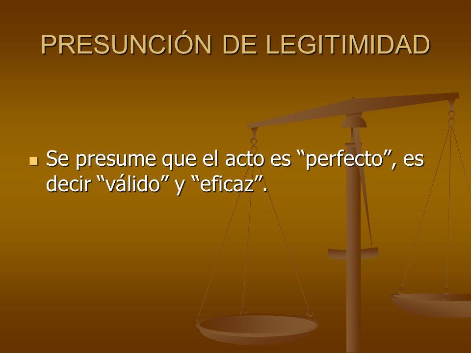 PRESUNCIÓN DE LEGITIMIDAD Se presume que el acto es perfecto, es decir válido y eficaz. Se presume que el acto es perfecto, es decir válido y eficaz.