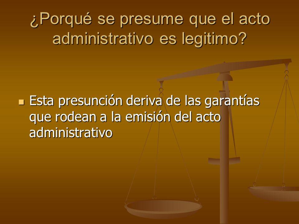¿Porqué se presume que el acto administrativo es legitimo? Esta presunción deriva de las garantías que rodean a la emisión del acto administrativo Est