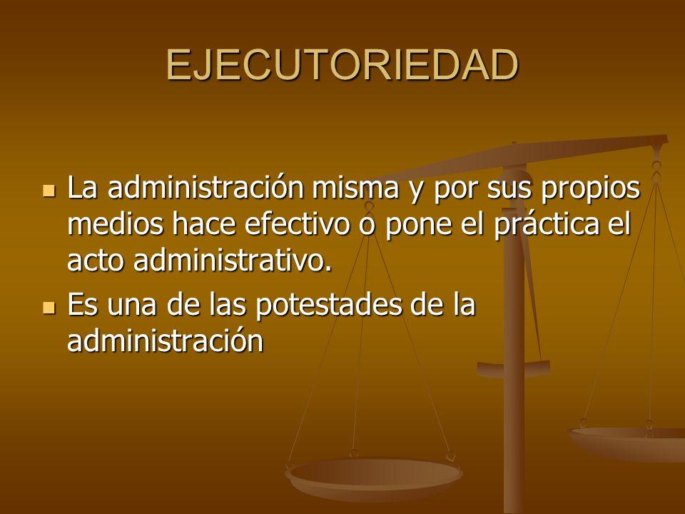 EJECUTORIEDAD La administración misma y por sus propios medios hace efectivo o pone el práctica el acto administrativo. La administración misma y por