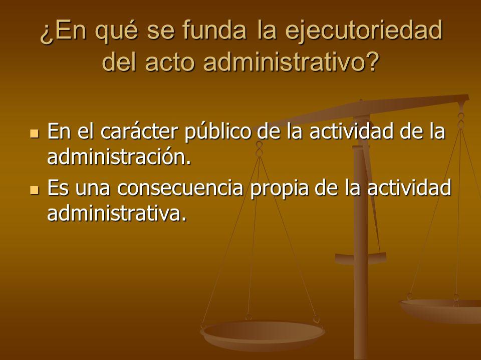 ¿En qué se funda la ejecutoriedad del acto administrativo? En el carácter público de la actividad de la administración. En el carácter público de la a