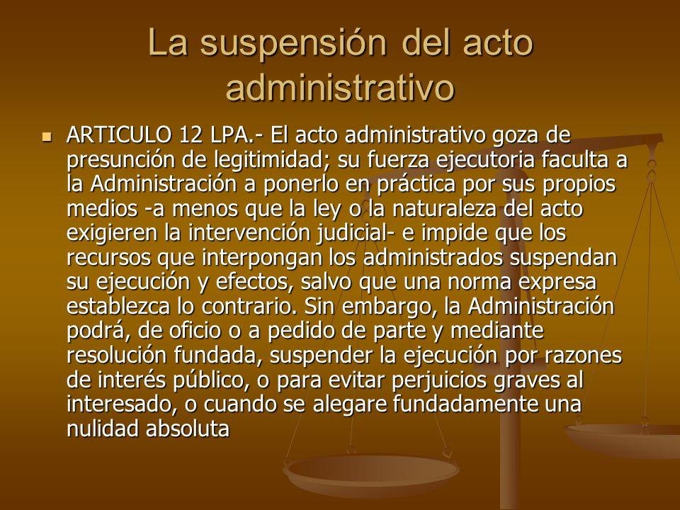 La suspensión del acto administrativo ARTICULO 12 LPA.- El acto administrativo goza de presunción de legitimidad; su fuerza ejecutoria faculta a la Ad