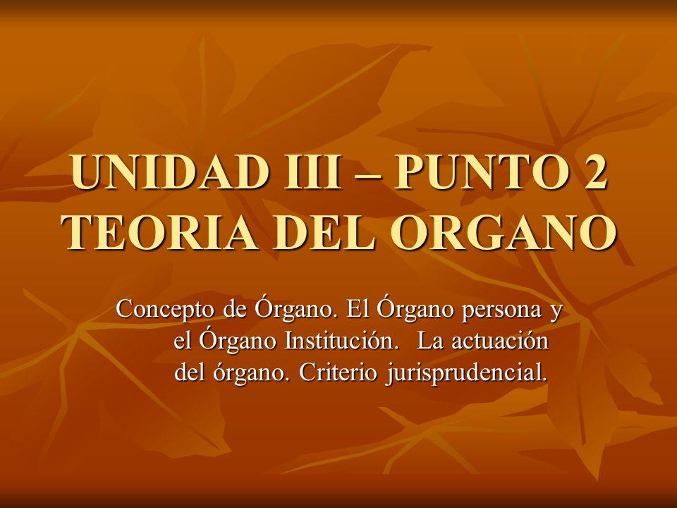 UNIDAD III – PUNTO 2 TEORIA DEL ORGANO Concepto de Órgano. El Órgano persona y el Órgano Institución. La actuación del órgano. Criterio jurisprudencia
