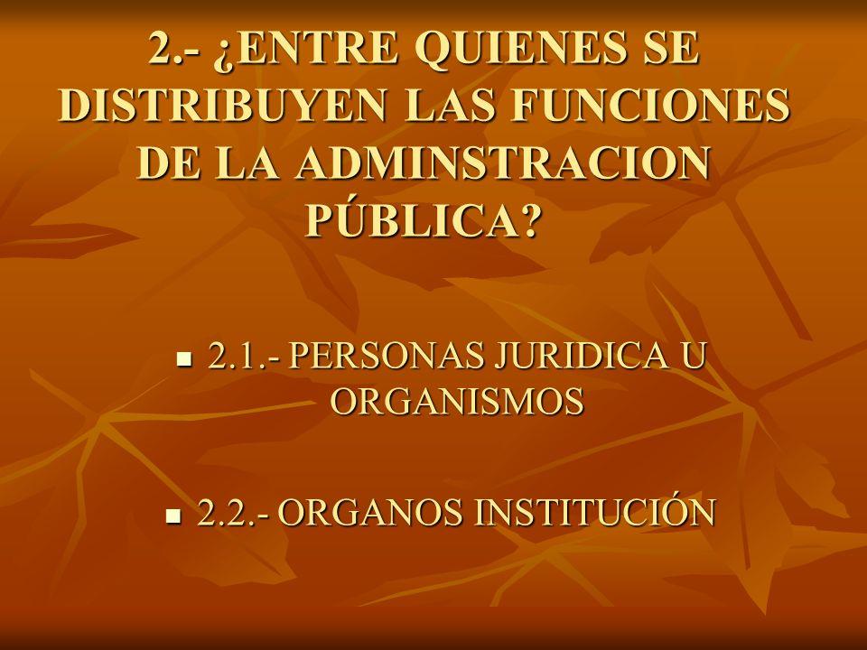 2.- ¿ENTRE QUIENES SE DISTRIBUYEN LAS FUNCIONES DE LA ADMINSTRACION PÚBLICA? 2.1.- PERSONAS JURIDICA U ORGANISMOS 2.1.- PERSONAS JURIDICA U ORGANISMOS